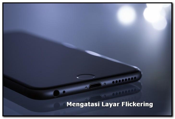 Cara Mengatasi Layar Flickering Pada Smartphone